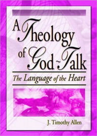 A Theology of God-Talk: The Language of the Heart - J. Timothy Allen