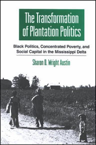 The Transformation of Plantation Politics: Black Politics, Concentrated Poverty, and Social Capital in the Mississippi Delta - Sharon D. Wright Austin