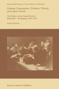German Communism, Workers' Protest, and Labor Unions: The Politics of the United Front in Rhineland-Westphalia 1920-1924 - Larry Peterson