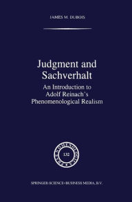 Judgment and Sachverhalt: An Introduction to Adolf Reinach's Phenomenological Realism - James DuBois