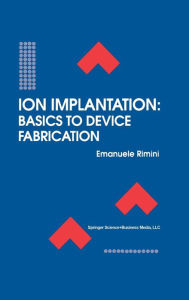 Ion Implantation: Basics to Device Fabrication - Emanuele Rimini