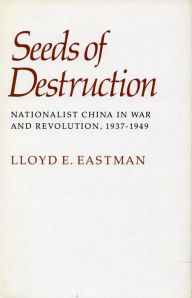Seeds of Destruction: Nationalist China in War and Revolution, 1937-1949 - Lloyd E. Eastman