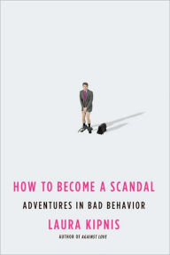 How to Become a Scandal: Adventures in Bad Behavior - Laura Kipnis