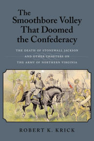 Smoothbore Volley That Doomed the Confederacy: The Death of Stonewall Jackson and Other Chapters on the Army of Northern Virginia - Robert K. Krick