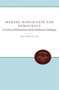 Making the World Safe for Democracy: A Century of Wilsonianism and Its Totalitarian Challengers - Amos Perlmutter