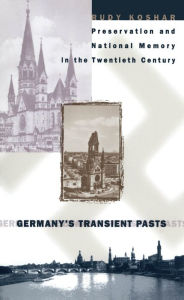 Germany's Transient Pasts: Preservation and National Memory in the Twentieth Century - Rudy J. Koshar