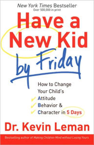 Have a New Kid by Friday: How to Change Your Child's Attitude, Behavior & Character in 5 Days - Kevin Leman