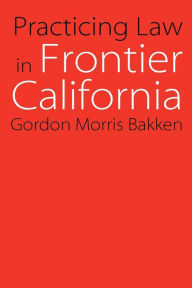 Practicing Law in Frontier California - Gordon Morris Bakken