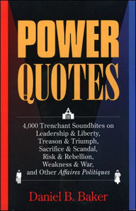 Power Quotes: 4,000 Trenchant Soundbites on Leadership and Liberty, Treason and Triumph, Sacrifice and Scandal, Risk and Rebellion, Weakness and War, and Other Affaires Politiques - Daniel B. Baker