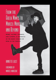 From the Greek Mimes to Marcel Marceau and Beyond: Mimes, Actors, Pierrots and Clowns: A Chronicle of the Many Visages of Mime in the Theatre - Annette Bercut Lust