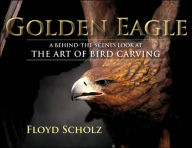 The Golden Eagle: A Behind-the-Scenes Look at the Art of Bird Carving - Floyd Scholz