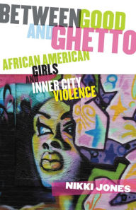 Between Good and Ghetto: African American Girls and Inner-City Violence - Nikki Jones