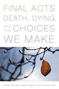 Final Acts: Death, Dying, and the Choices We Make - Nan Bauer-Maglin