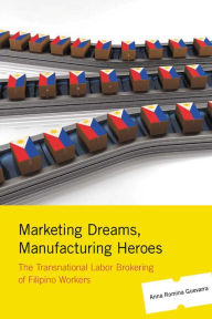 Marketing Dreams, Manufacturing Heroes: The Transnational Labor Brokering of Filipino Workers - Anna Romina Guevarra