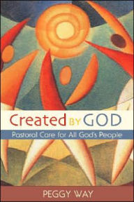 Created by God: Pastoral Care for All God's People - Peggy Way