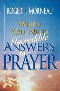 When You Need Incredible Answers to Prayer - Roger J. Morneau