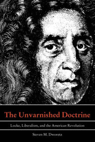 The Unvarnished Doctrine: Locke, Liberalism, and the American Revolution - Steven M. Dworetz