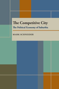 The Competitive City: The Political Economy of Suburbia - Mark Schneider
