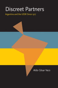 Discreet Partners: Argentina and the USSR Since 1917 - Aldo Cesar Vacs