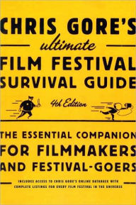 Chris Gore's Ultimate Film Festival Survival Guide, 4th edition: The Essential Companion for Filmmakers and Festival-Goers - Chris Gore