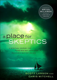 A Place for Skeptics: A Spiritual Journey for Those Who May Have Given Up on Church But Not on God - Scott Larson