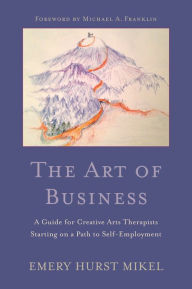 The Art of Business: A Guide for Creative Arts Therapists Starting on a Path to Self-Employment - Emery H. Mikel