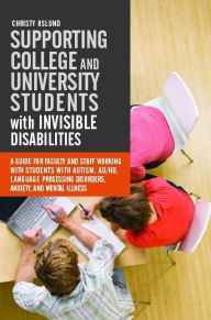 Supporting College and University Students with Invisible Disabilities: A Guide for Faculty and Staff Working with Students with Autism, AD/HD, Language Processing Disorders, Anxiety, and Mental Illness - Christy Oslund