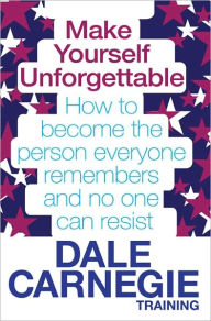 Make Yourself Unforgettable: How to Become the Person Everyone Remembers and No One Can Resist. by Dale Carnegie Training - Dale Carnegie Training