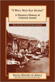 'I Will Not Eat Stone': A Women's History of Colonial Asante - Jean Marie Allman