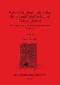 Recent Developments in the History and Archaeology of Central Greece: Proceedings of the 6th International Boeotian Conference - John Bintliff