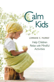Calm Kids: Help Children Relax with Mindful Activities - Lorraine E. Murray