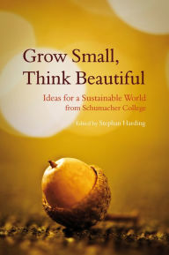 Grow Small, Think Beautiful: Ideas for a Sustainable World from Schumacher College - Stephen Harding