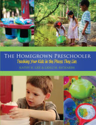 The Homegrown Preschooler: Teaching Your Kids in the Places They Live - Kathy H. Lee