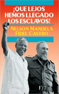 Que Lejos Hemos Llegado Los Esclavos!: Sudafrica y Cuba en el Mundo de Hoy (How Far We Slaves Have Come!: South Africa and Cuba in Today's World) - Nelson Mandela