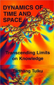 Dynamics of Time and Space: Transcending Limits of Knowledge - Tarthang Tulku