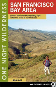 One Night Wilderness: San Francisco Bay Area: Quick and Convenient Backpacking Trips within Two Hours of San Francisco - Matt Heid