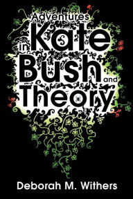 Adventures in Kate Bush and Theory - Deborah M. Withers