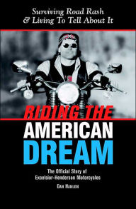 Riding the American Dream: Surviving Road Rash and Living to Tell about It: The Official Story of Excelsior-Henderson Motorcycles - Dan Hanlon