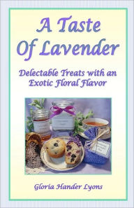 A Taste Of Lavender: Delectable Treats With An Exotic Floral Flavor - Gloria Hander Lyons