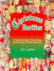 Christmas Rarities: A Pictorial Collection of Rare Antique German Glass Christmas Ornaments - John I. Lightner
