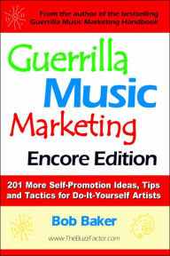 Guerrilla Music Marketing, Encore Edition: 201 More Self-Promotion Ideas, Tips and Tactics for Do-It-Yourself Artists - Bob Baker