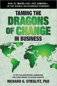 Taming the Dragons of Change in Business: 10 Tips for Anticipating, Embracing, and Using Change to Achieve Success - Richard G. Stieglitz