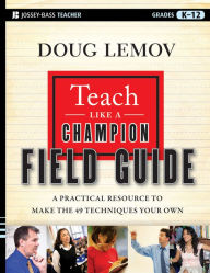 Teach Like a Champion Field Guide: A Practical Resource to Make the 49 Techniques Your Own - Doug Lemov