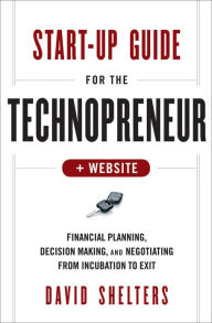 Start-Up Guide for the Technopreneur: Financial Planning, Decision Making and Negotiating from Incubation to Exit - David Shelters