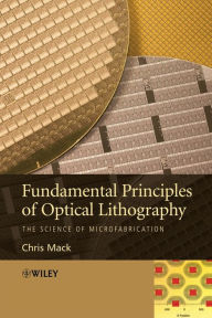Fundamental Principles of Optical Lithography: The Science of Microfabrication - Chris Mack