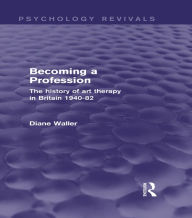 Becoming a Profession: The History of Art Therapy in Britain 1940-82 - Diane Waller