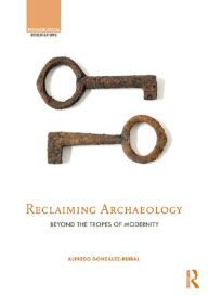Reclaiming Archaeology: Beyond the Tropes of Modernity - Alfredo González-Ruibal
