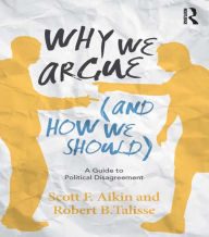 Why We Argue (And How We Should): A Guide to Political Disagreement - Scott F. Aikin