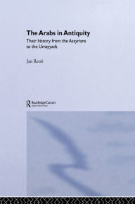 The Arabs in Antiquity: Their History from the Assyrians to the Umayyads - Jan Retso