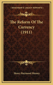 The Reform of the Currency (1911) - Henry Raymond Mussey